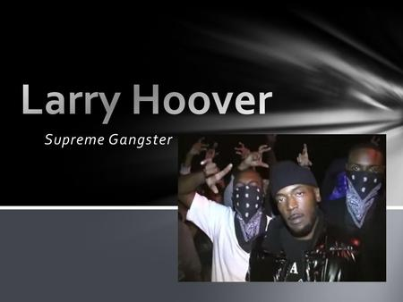 Supreme Gangster. Born in Mississippi Parents moved to Chicago when he was about 4 years old When he was 12, Larry was on the streets with his friends.
