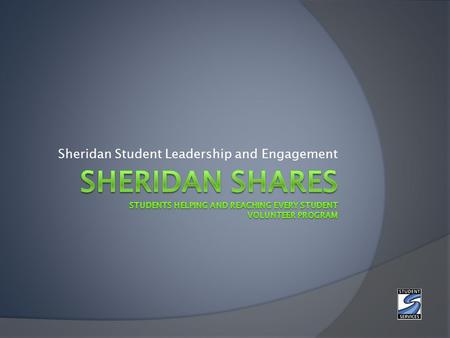 Sheridan Student Leadership and Engagement. What is Sheridan SHARES? The Sheridan SHARES volunteer program is an on campus volunteer program intended.