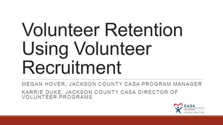 Volunteer Retention Using Volunteer Recruitment MEGAN HOVER, JACKSON COUNTY CASA PROGRAM MANAGER KARRIE DUKE, JACKSON COUNTY CASA DIRECTOR OF VOLUNTEER.