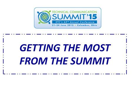GETTING THE MOST FROM THE SUMMIT. Thank you for registering for STC's Technical Communication Summit. The Summit offers all kinds of education, along.