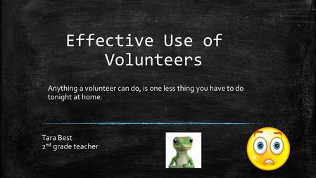 Effective Use of Volunteers Tara Best 2 nd grade teacher Anything a volunteer can do, is one less thing you have to do tonight at home.