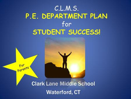 C.L.M.S. P.E. DEPARTMENT PLAN for STUDENT SUCCESS! Clark Lane Middle School Waterford, CT For Parents.