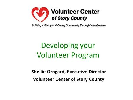 Developing your Volunteer Program Shellie Orngard, Executive Director Volunteer Center of Story County.
