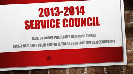 2013-2014 SERVICE COUNCIL JACK BARROW PRESIDENT BEN MASLOWSKI VICE-PRESIDENT JULIA HOFFRITZ TREASURER AND KETHAN SECRETARY.
