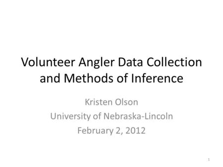 Volunteer Angler Data Collection and Methods of Inference Kristen Olson University of Nebraska-Lincoln February 2, 2012 1.