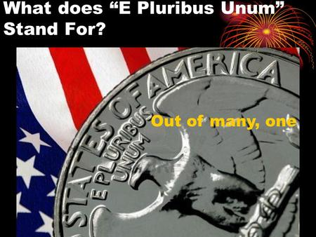 "What does ""E Pluribus Unum"" Stand For? Out of many, one."