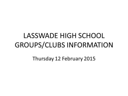LASSWADE HIGH SCHOOL GROUPS/CLUBS INFORMATION Thursday 12 February 2015.