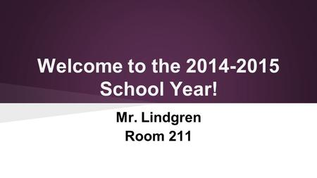 Welcome to the 2014-2015 School Year! Mr. Lindgren Room 211.