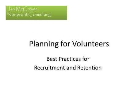 Planning for Volunteers Best Practices for Recruitment and Retention Jan McGowan Nonprofit Consulting.