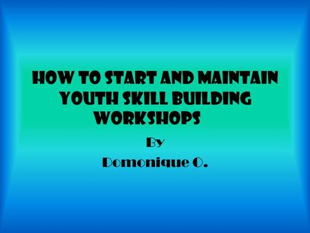 How to start and maintain youth skill building workshops By Domonique O.