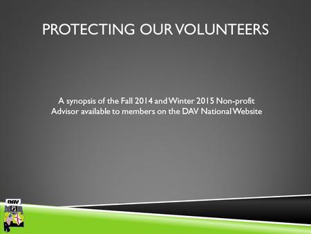 Department of Alabama PROTECTING OUR VOLUNTEERS A synopsis of the Fall 2014 and Winter 2015 Non-profit Advisor available to members on the DAV National.