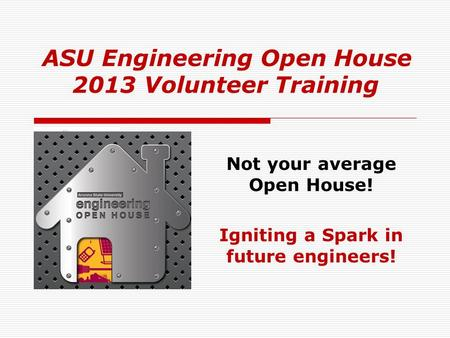 ASU Engineering Open House 2013 Volunteer Training Not your average Open House! Igniting a Spark in future engineers!