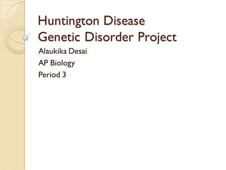 Huntington Disease Genetic Disorder Project Alaukika Desai AP Biology Period 3.
