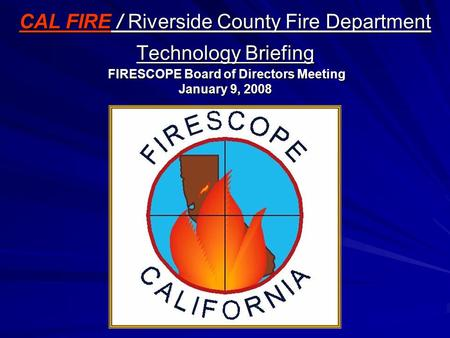 CAL FIRE / Riverside County Fire Department Technology Briefing FIRESCOPE Board of Directors Meeting January 9, 2008.