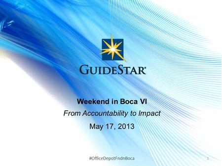 Weekend in Boca VI From Accountability to Impact May 17, 2013 1 #OfficeDepotFndnBoca.