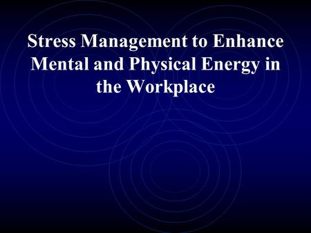 Stress Management to Enhance Mental and Physical Energy in the Workplace.