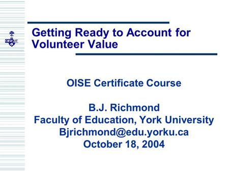 Getting Ready to Account for Volunteer Value OISE Certificate Course B.J. Richmond Faculty of Education, York University October.