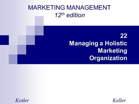 MARKETING MANAGEMENT 12 th edition KotlerKeller 22 Managing a Holistic Marketing Organization.