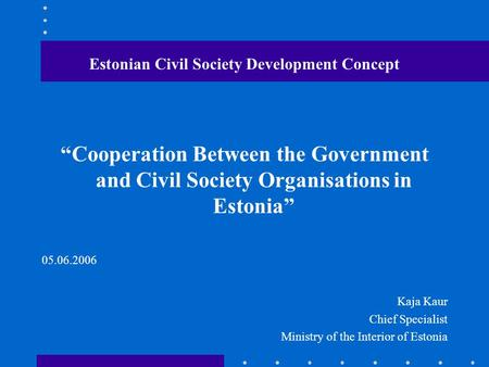 "Estonian Civil Society Development Concept ""Cooperation Between the Government and Civil Society Organisations in Estonia"" 05.06.2006 Kaja Kaur Chief Specialist."
