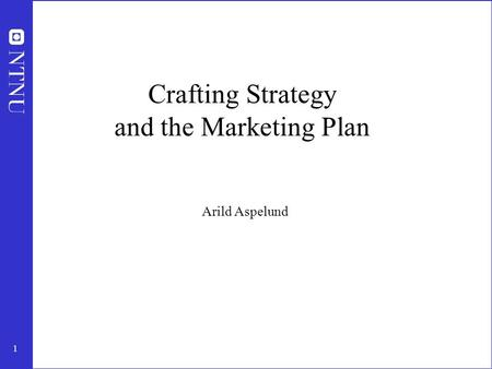 1 Crafting Strategy and the Marketing Plan Arild Aspelund.