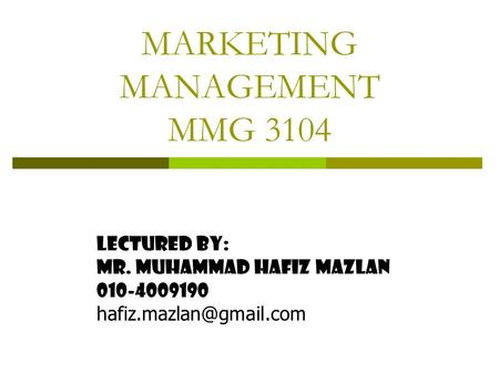 MARKETING MANAGEMENT MMG 3104 Lectured By: Mr. muhammad hafiz mazlan 010-4009190