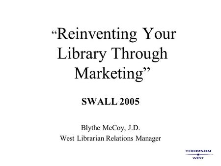 """ Reinventing Your Library Through Marketing"" SWALL 2005 Blythe McCoy, J.D. West Librarian Relations Manager."