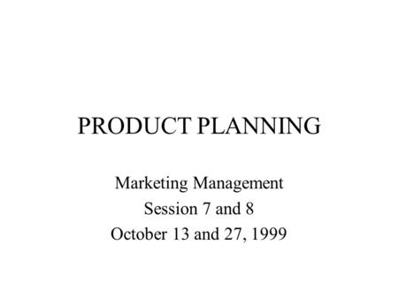 PRODUCT PLANNING Marketing Management Session 7 and 8 October 13 and 27, 1999.