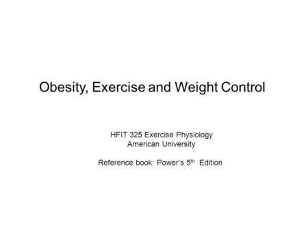 Obesity, Exercise and Weight Control HFIT 325 Exercise Physiology American University Reference book: Power's 5 th Edition.