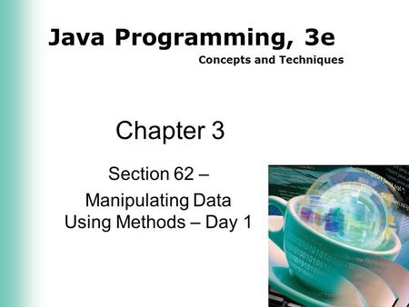Java Programming, 3e Concepts and Techniques Chapter 3 Section 62 – Manipulating Data Using Methods – Day 1.