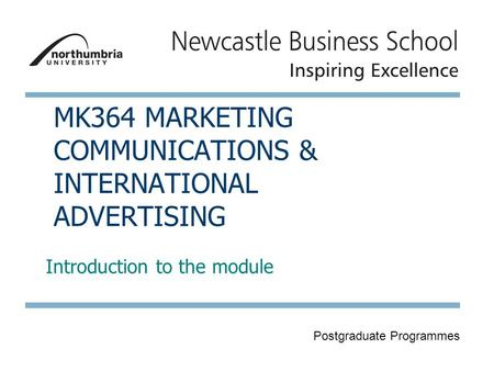 Postgraduate Programmes MK364 MARKETING COMMUNICATIONS & INTERNATIONAL ADVERTISING Introduction to the module.