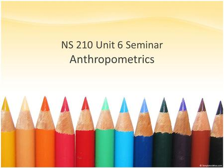 NS 210 Unit 6 Seminar Anthropometrics. Anthropometry Definition – The measurement of body size, weight and proportions – Adherence to technique is critical.