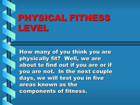 PHYSICAL FITNESS LEVEL How many of you think you are physically fit? Well, we are about to find out if you are or if you are not. In the next couple days,