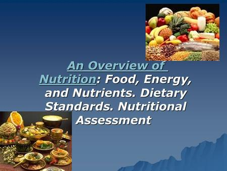 An Overview of NutritionAn Overview of Nutrition: Food, Energy, and Nutrients. Dietary Standards. Nutritional Assessment An Overview of Nutrition.