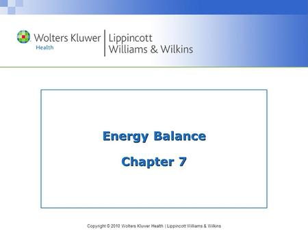 Copyright © 2010 Wolters Kluwer Health | Lippincott Williams & Wilkins Energy Balance Chapter 7.