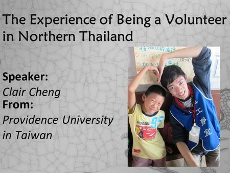 The Experience of Being a Volunteer in Northern Thailand Speaker: Clair Cheng From: Providence University in Taiwan.