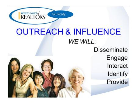 OUTREACH & INFLUENCE WE WILL: Disseminate Engage Interact Identify Provide.