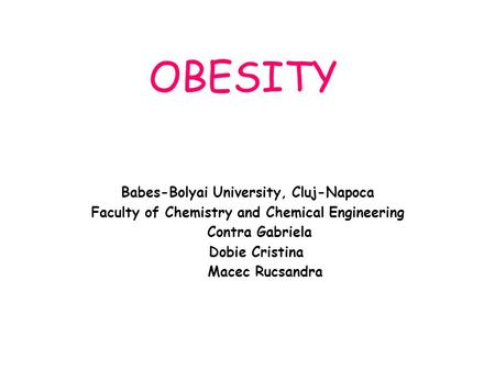 OBESITY Babes-Bolyai University, Cluj-Napoca Faculty of Chemistry and Chemical Engineering Contra Gabriela Dobie Cristina Macec Rucsandra.