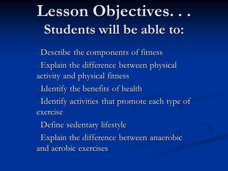 Lesson Objectives... Students will be able to: - Describe the components of fitness - Explain the difference between physical activity and physical fitness.