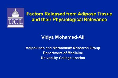 Factors Released from Adipose Tissue and their Physiological Relevance Vidya Mohamed-Ali Adipokines and Metabolism Research Group Department of Medicine.