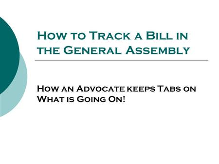 How to Track a Bill in the General Assembly How an Advocate keeps Tabs on What is Going On!