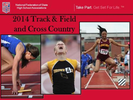 Take Part. Get Set For Life.™ National Federation of State High School Associations 2014 Track & Field and Cross Country.