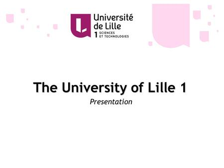 The University of Lille 1 Presentation. 20 000 students 2000 enrolled in the Institute of Technology (I.U.T.) 9000 enrolled in bachelor's degree programs.