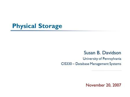 Physical Storage Susan B. Davidson University of Pennsylvania CIS330 – Database Management Systems November 20, 2007.
