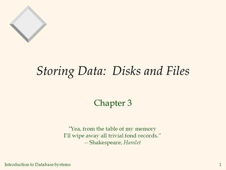 "Introduction to Database Systems 1 Storing Data: Disks and Files Chapter 3 ""Yea, from the table of my memory I'll wipe away all trivial fond records."""