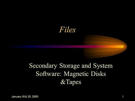 January 18 & 20, 20001 Files Secondary Storage and System Software: Magnetic Disks &Tapes.