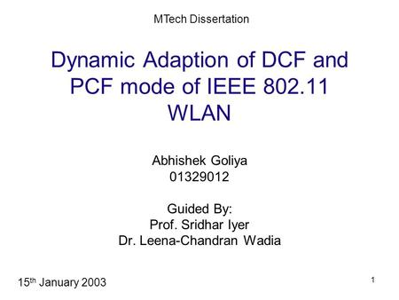 1 Dynamic Adaption of DCF and PCF mode of IEEE 802.11 WLAN Abhishek Goliya 01329012 Guided By: Prof. Sridhar Iyer Dr. Leena-Chandran Wadia MTech Dissertation.