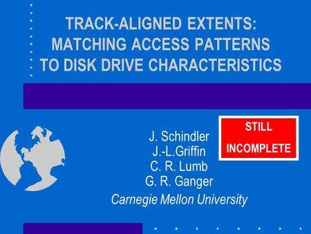 TRACK-ALIGNED EXTENTS: MATCHING ACCESS PATTERNS TO DISK DRIVE CHARACTERISTICS J. Schindler J.-L.Griffin C. R. Lumb G. R. Ganger Carnegie Mellon University.