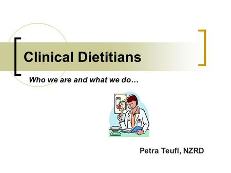 Clinical Dietitians Who we are and what we do… Petra Teufl, NZRD.