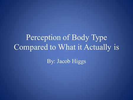 Perception of Body Type Compared to What it Actually is By: Jacob Higgs.