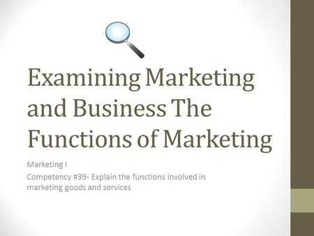 Examining Marketing and Business The Functions of Marketing Marketing I Competency #39- Explain the functions involved in marketing goods and services.